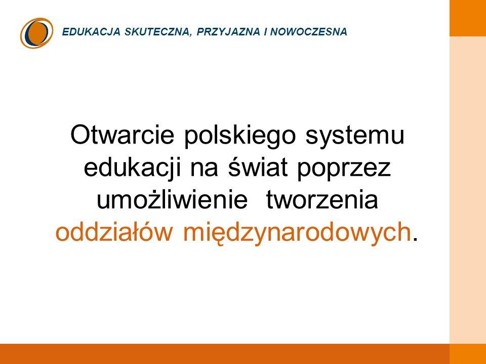 EDUKACJA SKUTECZNA, PRZYJAZNA I NOWOCZESNA Otwarcie polskiego systemu edukacji na świat poprzez umożliwienie tworzenia oddziałów międzynarodowych.