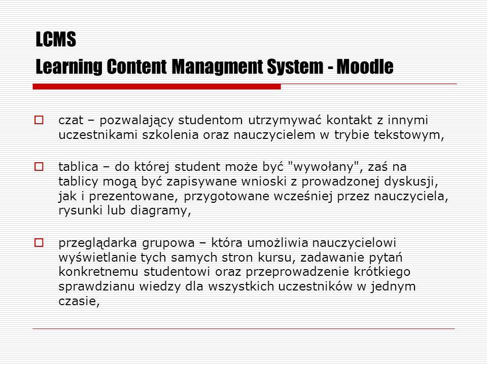 LCMS Learning Content Managment System - Moodle czat – pozwalający studentom utrzymywać kontakt z innymi uczestnikami szkolenia oraz nauczycielem w trybie tekstowym, tablica – do której student może być wywołany , zaś na tablicy mogą być zapisywane wnioski z prowadzonej dyskusji, jak i prezentowane, przygotowane wcześniej przez nauczyciela, rysunki lub diagramy, przeglądarka grupowa – która umożliwia nauczycielowi wyświetlanie tych samych stron kursu, zadawanie pytań konkretnemu studentowi oraz przeprowadzenie krótkiego sprawdzianu wiedzy dla wszystkich uczestników w jednym czasie,