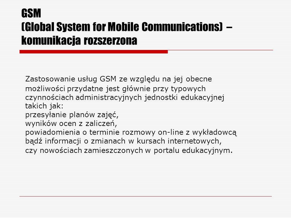 GSM (Global System for Mobile Communications) – komunikacja rozszerzona Zastosowanie usług GSM ze względu na jej obecne możliwości przydatne jest głównie przy typowych czynnościach administracyjnych jednostki edukacyjnej takich jak: przesyłanie planów zajęć, wyników ocen z zaliczeń, powiadomienia o terminie rozmowy on-line z wykładowcą bądź informacji o zmianach w kursach internetowych, czy nowościach zamieszczonych w portalu edukacyjnym.