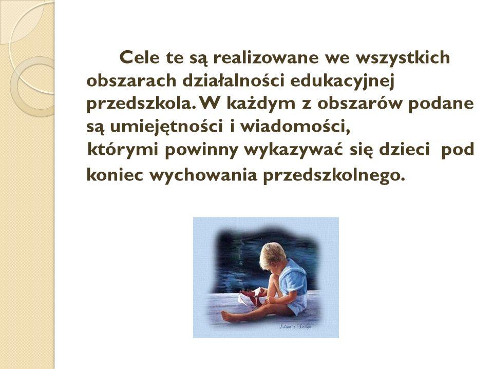 Cele te są realizowane we wszystkich obszarach działalności edukacyjnej przedszkola. W każdym z obszarów podane są umiejętności i wiadomości, którymi