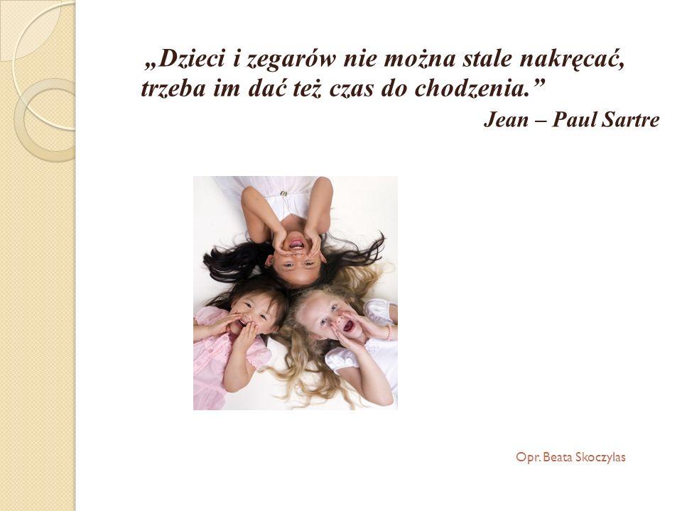 Dzieci i zegarów nie można stale nakręcać, trzeba im dać też czas do chodzenia. Jean – Paul Sartre Opr. Beata Skoczylas