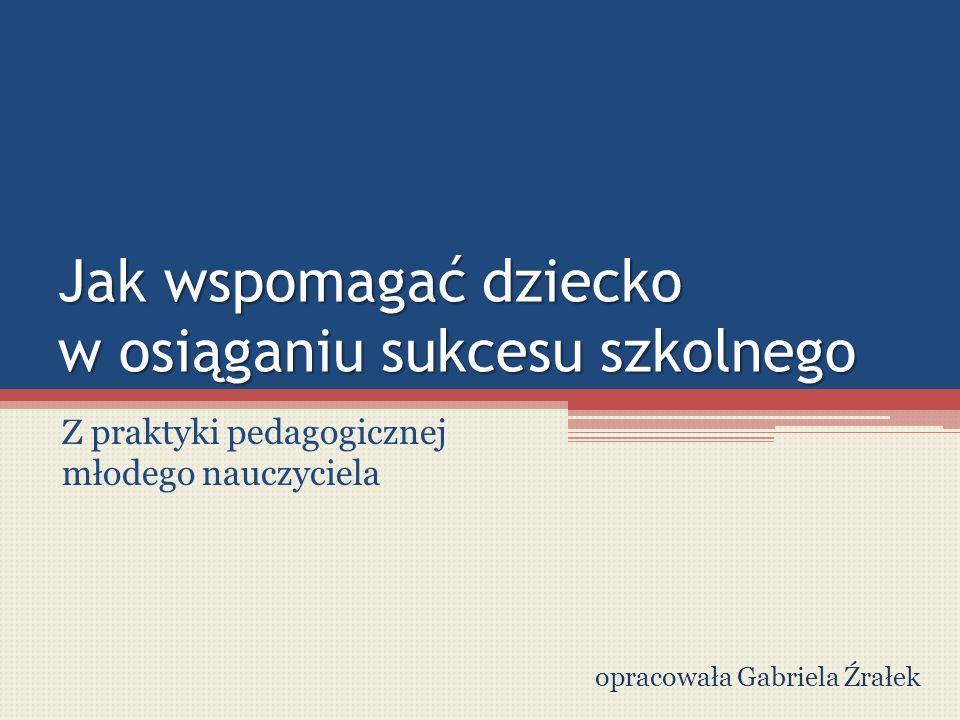 Jak wspomagać dziecko w osiąganiu sukcesu szkolnego Z praktyki pedagogicznej młodego nauczyciela opracowała Gabriela Źrałek