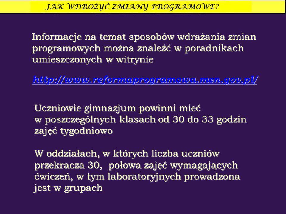 Informacje na temat sposobów wdrażania zmian programowych można znaleźć w poradnikach umieszczonych w witrynie http://www.reformaprogramowa.men.gov.pl/ Uczniowie gimnazjum powinni mieć w poszczególnych klasach od 30 do 33 godzin zajęć tygodniowo W oddziałach, w których liczba uczniów przekracza 30, połowa zajęć wymagających ćwiczeń, w tym laboratoryjnych prowadzona jest w grupach