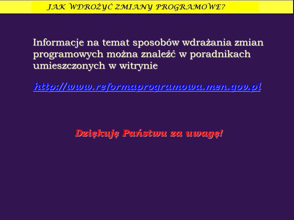 Informacje na temat sposobów wdrażania zmian programowych można znaleźć w poradnikach umieszczonych w witrynie http://www.reformaprogramowa.men.gov.pl Dziękuję Państwu za uwagę!