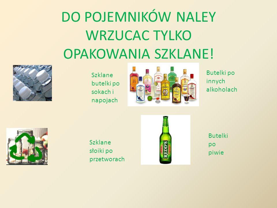 DO POJEMNIKÓW NALEY WRZUCAC TYLKO OPAKOWANIA SZKLANE! Szklane butelki po sokach i napojach Szklane słoiki po przetworach Butelki po innych alkoholach