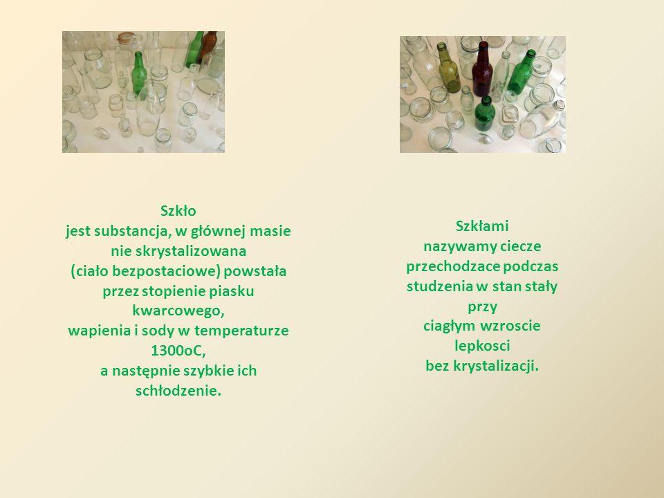 Szkło jest substancja, w głównej masie nie skrystalizowana (ciało bezpostaciowe) powstała przez stopienie piasku kwarcowego, wapienia i sody w tempera