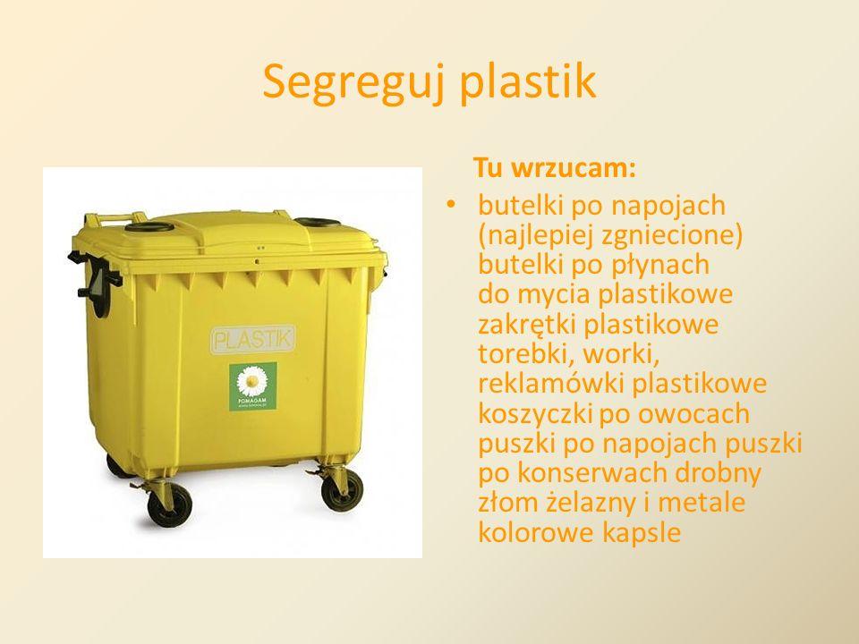 Segreguj plastik Tu wrzucam: butelki po napojach (najlepiej zgniecione) butelki po płynach do mycia plastikowe zakrętki plastikowe torebki, worki, rek