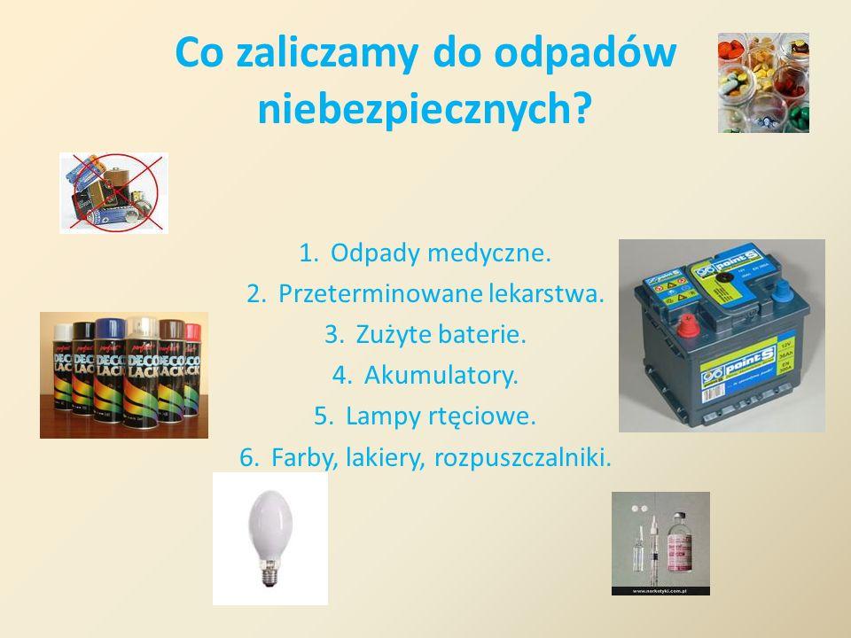 Co zaliczamy do odpadów niebezpiecznych? 1.Odpady medyczne. 2.Przeterminowane lekarstwa. 3.Zużyte baterie. 4.Akumulatory. 5.Lampy rtęciowe. 6.Farby, l