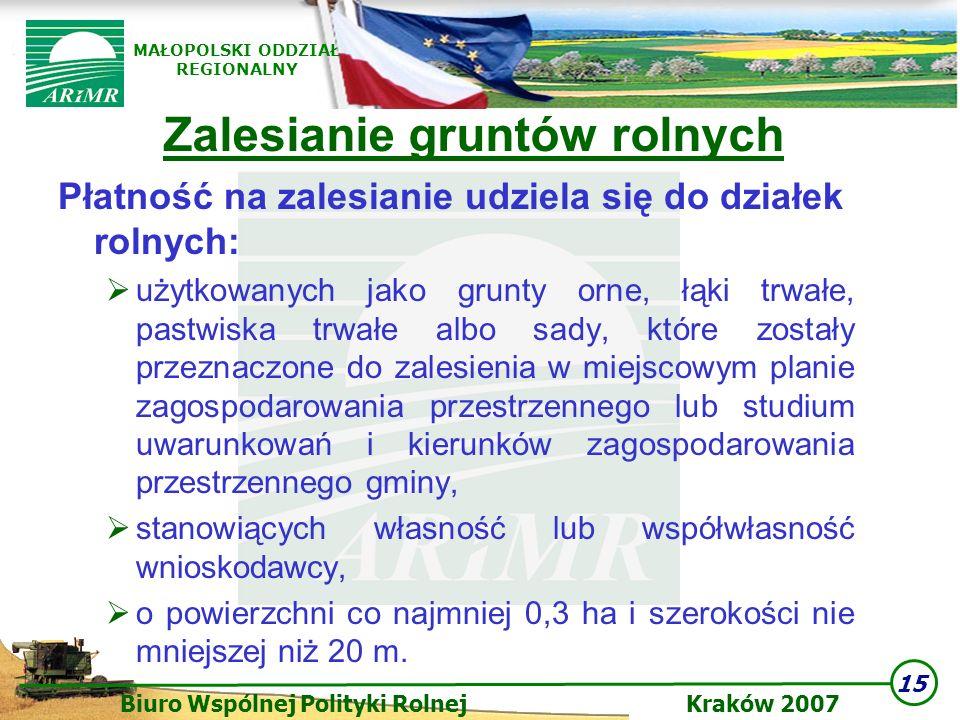 15 Biuro Wspólnej Polityki Rolnej Kraków 2007 MAŁOPOLSKI ODDZIAŁ REGIONALNY Zalesianie gruntów rolnych Płatność na zalesianie udziela się do działek r