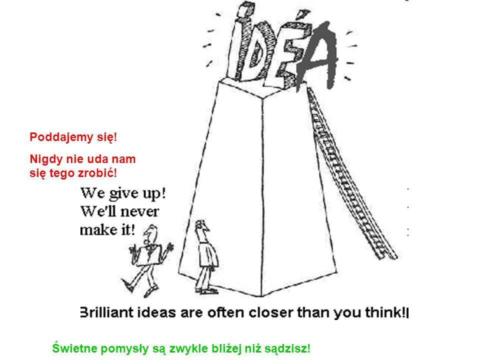 Poddajemy się! Nigdy nie uda nam się tego zrobić! Świetne pomysły są zwykle bliżej niż sądzisz!