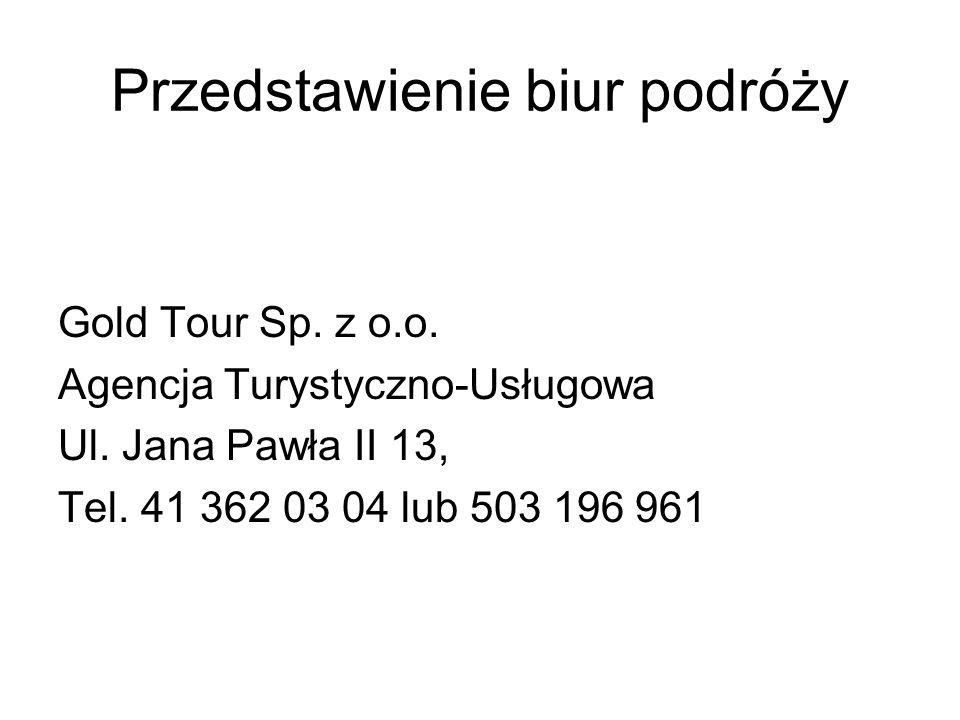 Przedstawienie biur podróży Gold Tour Sp. z o.o. Agencja Turystyczno-Usługowa Ul. Jana Pawła II 13, Tel. 41 362 03 04 lub 503 196 961