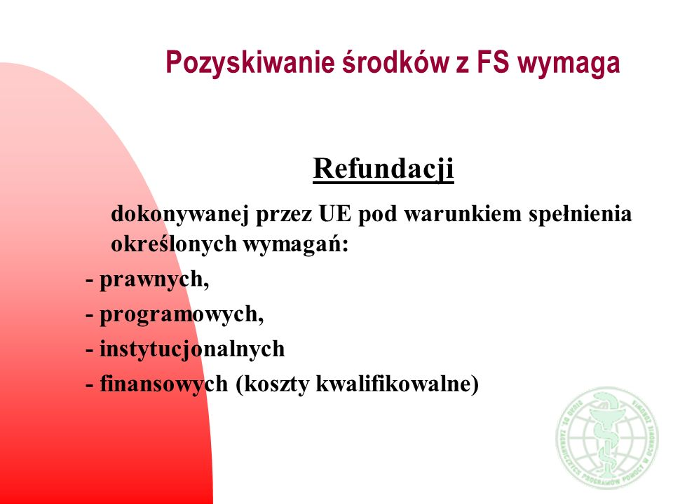 Pozyskiwanie środków z FS wymaga Refundacji dokonywanej przez UE pod warunkiem spełnienia określonych wymagań: - prawnych, - programowych, - instytucj