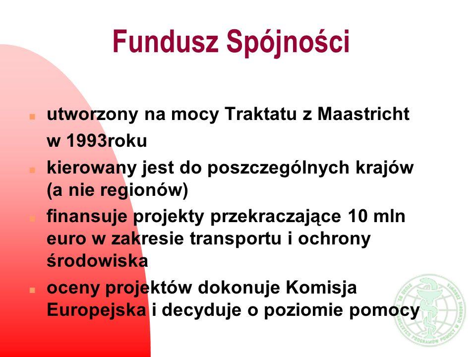 Fundusz Spójności n utworzony na mocy Traktatu z Maastricht w 1993roku n kierowany jest do poszczególnych krajów (a nie regionów) n finansuje projekty