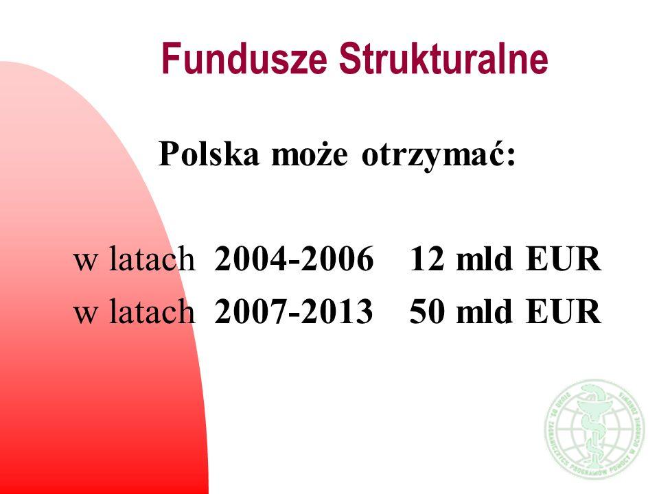 Fundusze Strukturalne Polska może otrzymać: w latach 2004-2006 12 mld EUR w latach 2007-2013 50 mld EUR