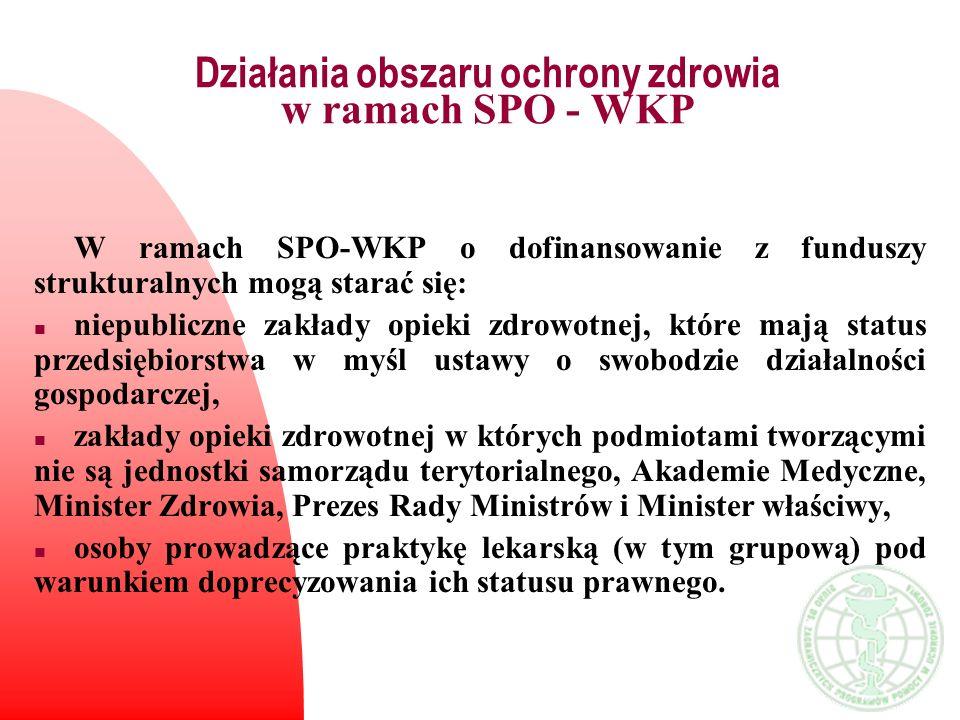 Działania obszaru ochrony zdrowia w ramach SPO - WKP W ramach SPO-WKP o dofinansowanie z funduszy strukturalnych mogą starać się: n niepubliczne zakła