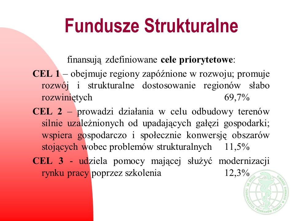 Fundusze Strukturalne finansują zdefiniowane cele priorytetowe: CEL 1 – obejmuje regiony zapóźnione w rozwoju; promuje rozwój i strukturalne dostosowa