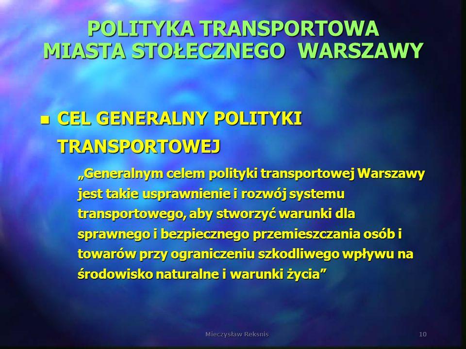 Mieczysław Reksnis10 POLITYKA TRANSPORTOWA MIASTA STOŁECZNEGO WARSZAWY n CEL GENERALNY POLITYKI TRANSPORTOWEJ Generalnym celem polityki transportowej