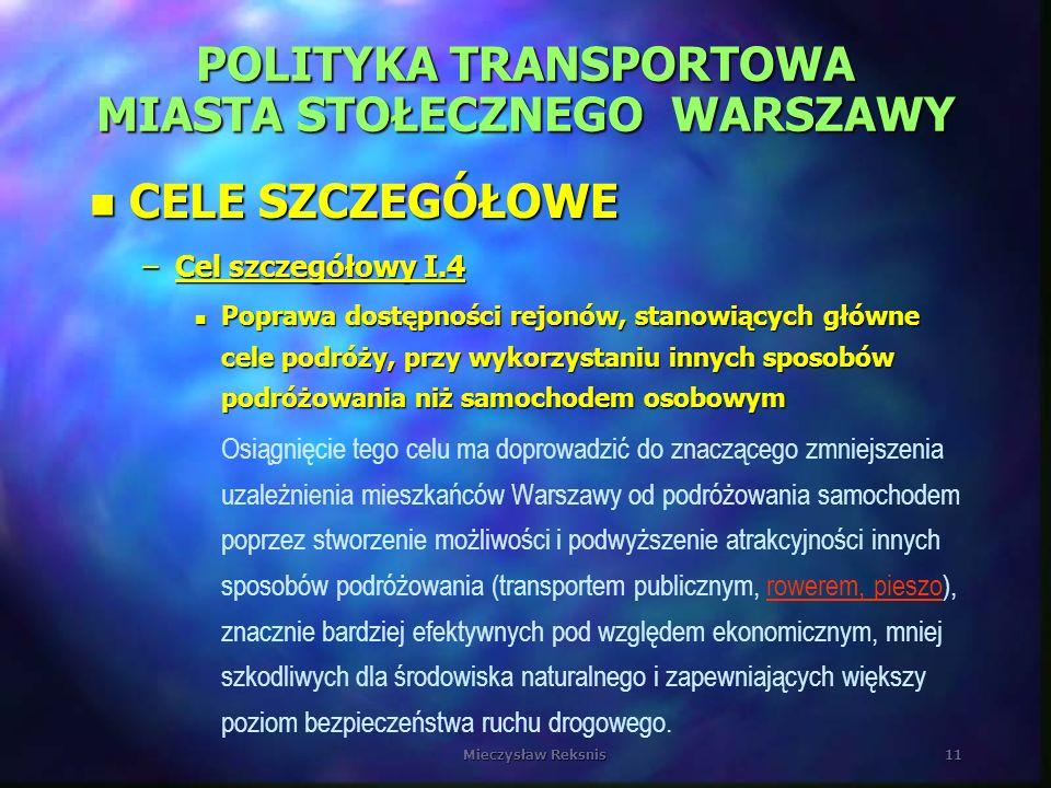 Mieczysław Reksnis11 POLITYKA TRANSPORTOWA MIASTA STOŁECZNEGO WARSZAWY n CELE SZCZEGÓŁOWE –Cel szczegółowy I.4 n Poprawa dostępności rejonów, stanowią