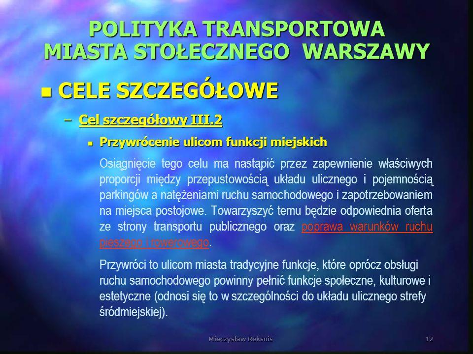Mieczysław Reksnis12 POLITYKA TRANSPORTOWA MIASTA STOŁECZNEGO WARSZAWY n CELE SZCZEGÓŁOWE –Cel szczegółowy III.2 n Przywrócenie ulicom funkcji miejski