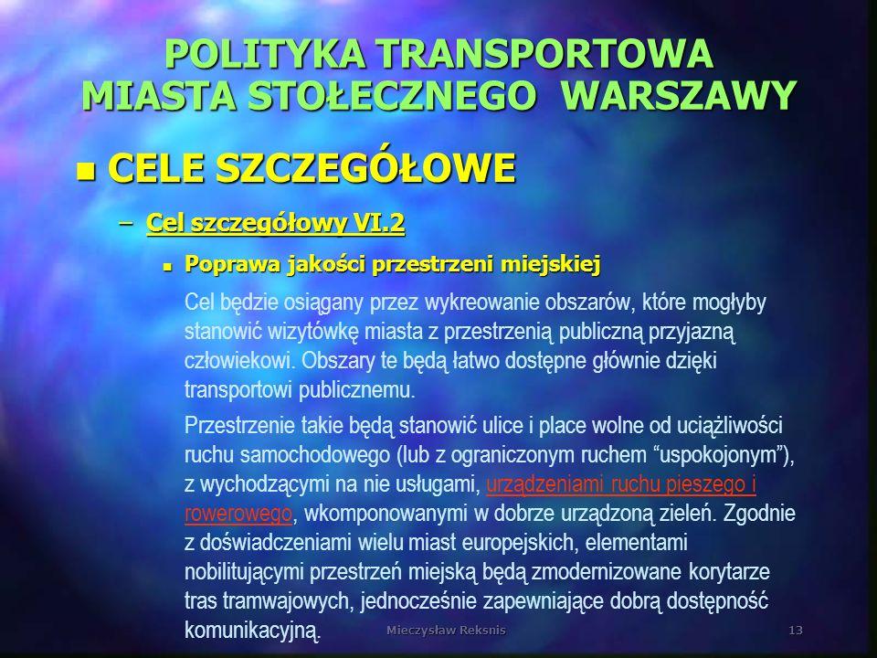 Mieczysław Reksnis13 POLITYKA TRANSPORTOWA MIASTA STOŁECZNEGO WARSZAWY n CELE SZCZEGÓŁOWE –Cel szczegółowy VI.2 n Poprawa jakości przestrzeni miejskie