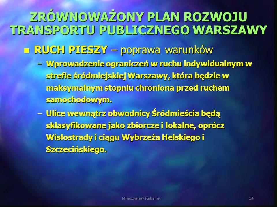 Mieczysław Reksnis14 ZRÓWNOWAŻONY PLAN ROZWOJU TRANSPORTU PUBLICZNEGO WARSZAWY n RUCH PIESZY – poprawa warunków –Wprowadzenie ograniczeń w ruchu indyw