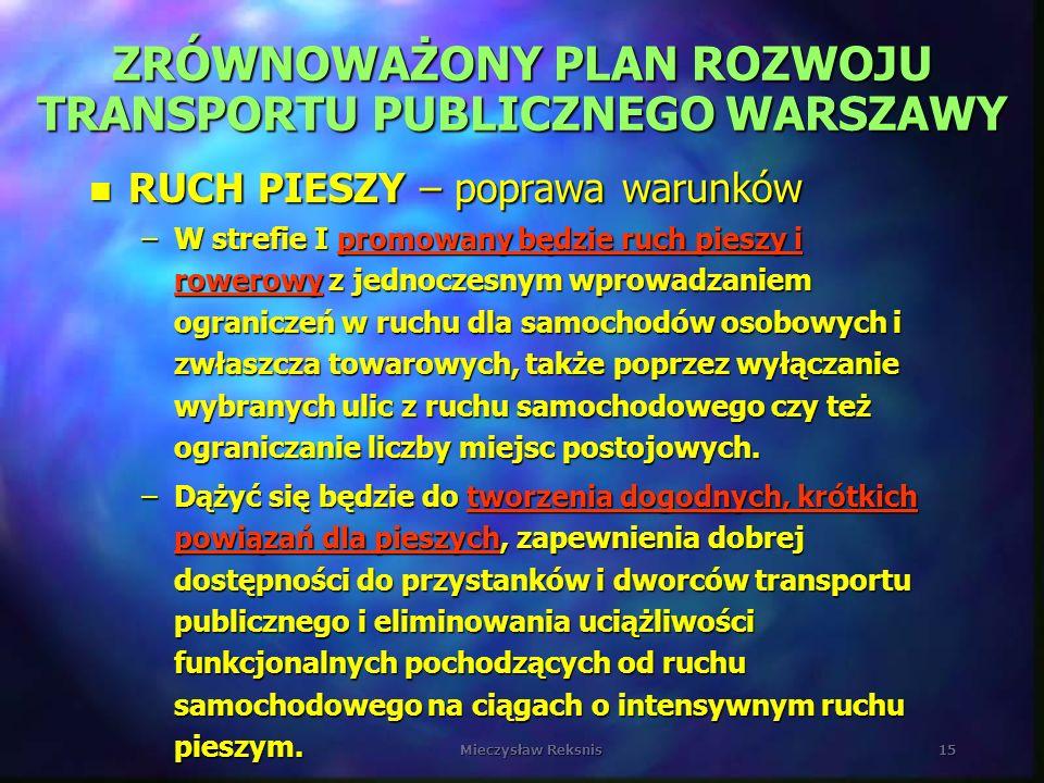 Mieczysław Reksnis15 ZRÓWNOWAŻONY PLAN ROZWOJU TRANSPORTU PUBLICZNEGO WARSZAWY n RUCH PIESZY – poprawa warunków –W strefie I promowany będzie ruch pie