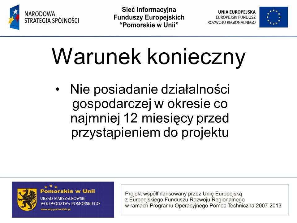 Warunek konieczny Nie posiadanie działalności gospodarczej w okresie co najmniej 12 miesięcy przed przystąpieniem do projektu