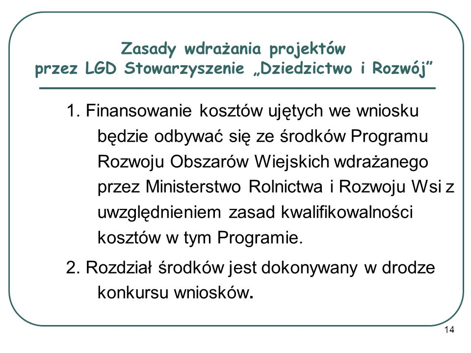 14 Zasady wdrażania projektów przez LGD Stowarzyszenie Dziedzictwo i Rozwój 1. Finansowanie kosztów ujętych we wniosku będzie odbywać się ze środków P