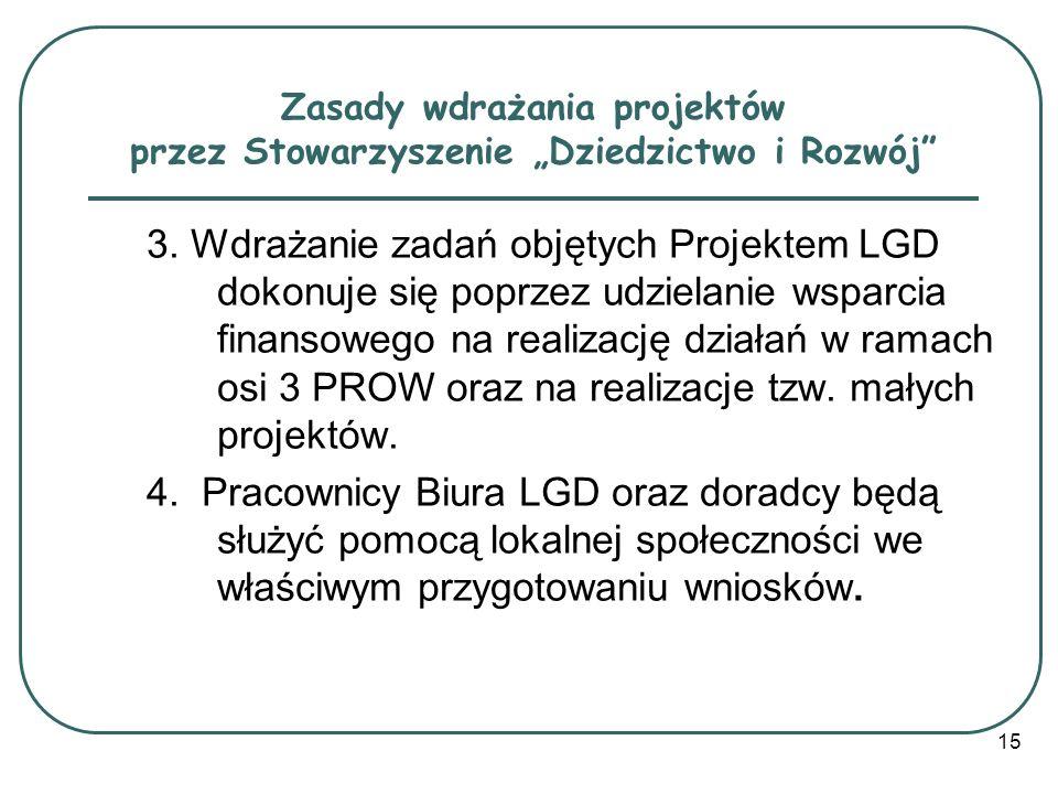15 Zasady wdrażania projektów przez Stowarzyszenie Dziedzictwo i Rozwój 3. Wdrażanie zadań objętych Projektem LGD dokonuje się poprzez udzielanie wspa