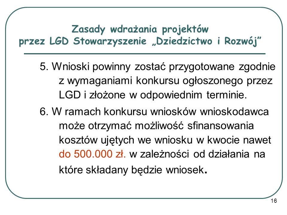 16 Zasady wdrażania projektów przez LGD Stowarzyszenie Dziedzictwo i Rozwój 5. Wnioski powinny zostać przygotowane zgodnie z wymaganiami konkursu ogło