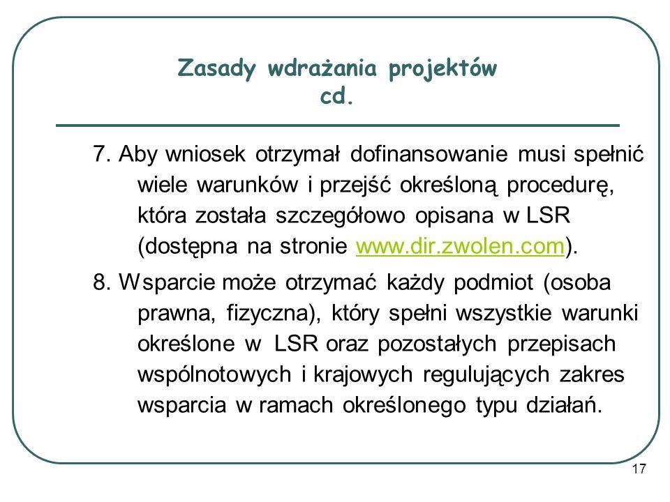 17 Zasady wdrażania projektów cd. 7. Aby wniosek otrzymał dofinansowanie musi spełnić wiele warunków i przejść określoną procedurę, która została szcz