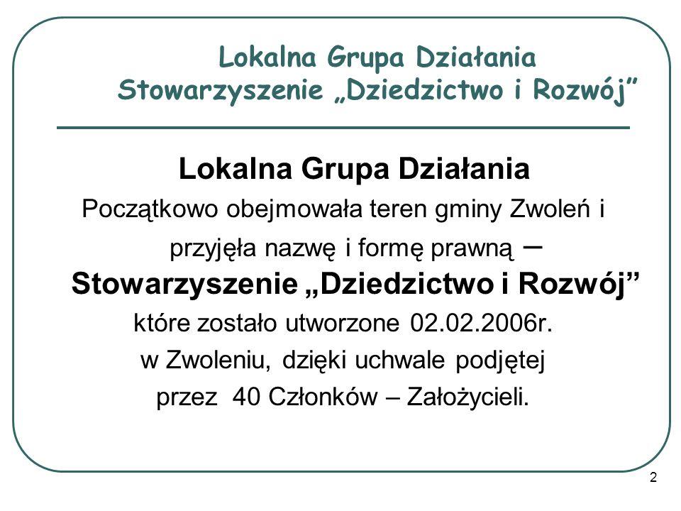 2 Lokalna Grupa Działania Początkowo obejmowała teren gminy Zwoleń i przyjęła nazwę i formę prawną – Stowarzyszenie Dziedzictwo i Rozwój które zostało