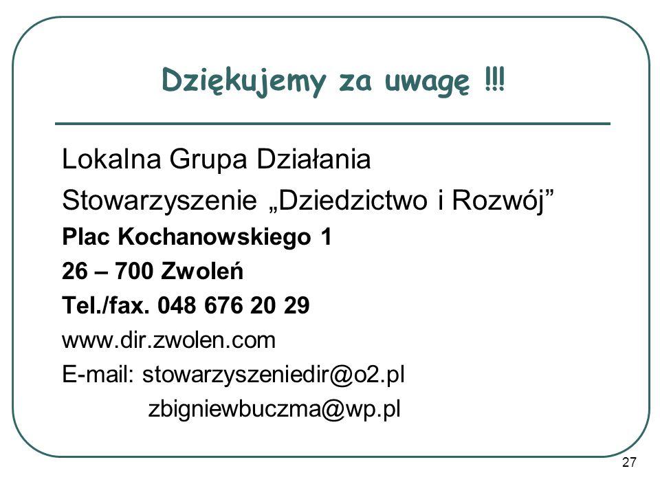 Dziękujemy za uwagę !!! Lokalna Grupa Działania Stowarzyszenie Dziedzictwo i Rozwój Plac Kochanowskiego 1 26 – 700 Zwoleń Tel./fax. 048 676 20 29 www.