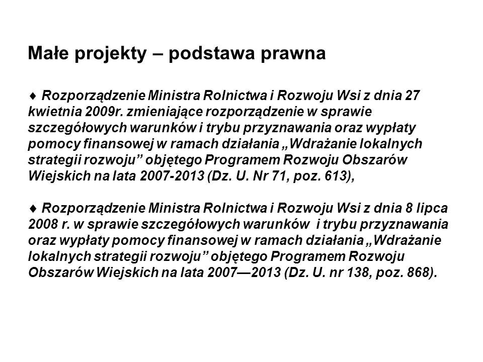 Małe projekty – podstawa prawna Rozporządzenie Ministra Rolnictwa i Rozwoju Wsi z dnia 27 kwietnia 2009r. zmieniające rozporządzenie w sprawie szczegó