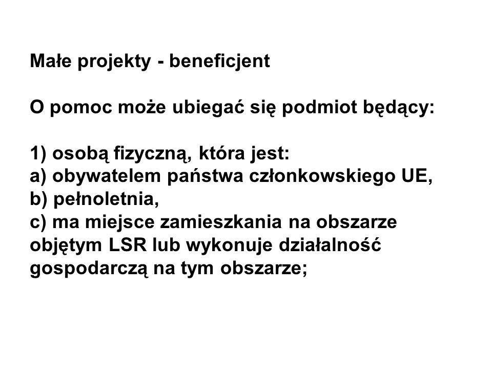 Małe projekty - beneficjent O pomoc może ubiegać się podmiot będący: 1) osobą fizyczną, która jest: a) obywatelem państwa członkowskiego UE, b) pełnoletnia, c) ma miejsce zamieszkania na obszarze objętym LSR lub wykonuje działalność gospodarczą na tym obszarze;