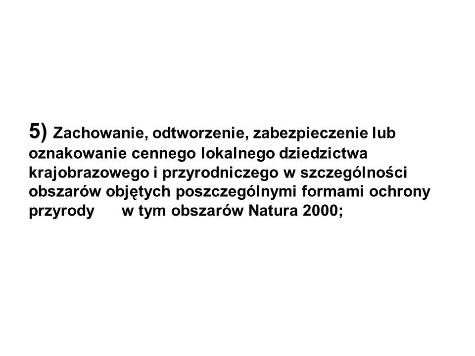 5) Zachowanie, odtworzenie, zabezpieczenie lub oznakowanie cennego lokalnego dziedzictwa krajobrazowego i przyrodniczego w szczególności obszarów objętych poszczególnymi formami ochrony przyrody w tym obszarów Natura 2000;