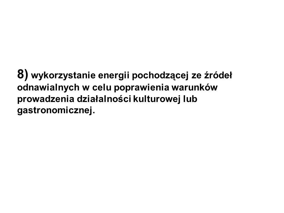 8) wykorzystanie energii pochodzącej ze źródeł odnawialnych w celu poprawienia warunków prowadzenia działalności kulturowej lub gastronomicznej.