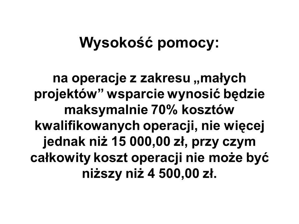 Wysokość pomocy: na operacje z zakresu małych projektów wsparcie wynosić będzie maksymalnie 70% kosztów kwalifikowanych operacji, nie więcej jednak niż 15 000,00 zł, przy czym całkowity koszt operacji nie może być niższy niż 4 500,00 zł.