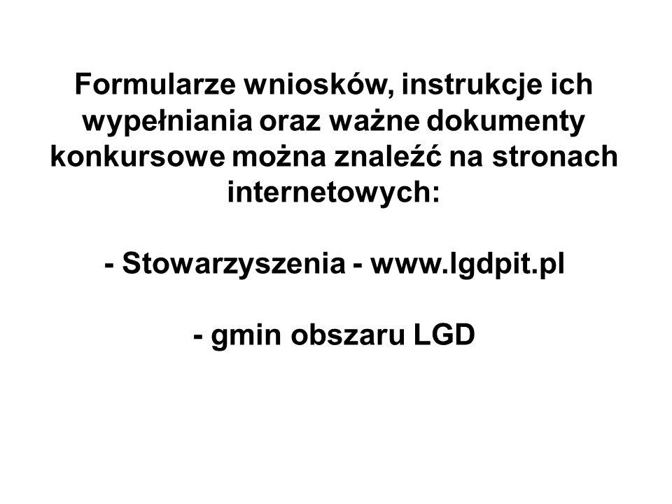 Formularze wniosków, instrukcje ich wypełniania oraz ważne dokumenty konkursowe można znaleźć na stronach internetowych: - Stowarzyszenia - www.lgdpit.pl - gmin obszaru LGD