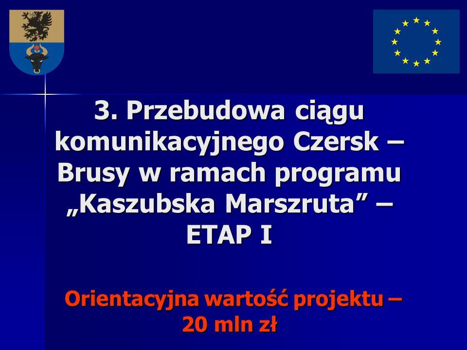 3. Przebudowa ciągu komunikacyjnego Czersk – Brusy w ramach programu Kaszubska Marszruta – ETAP I Orientacyjna wartość projektu – 20 mln zł