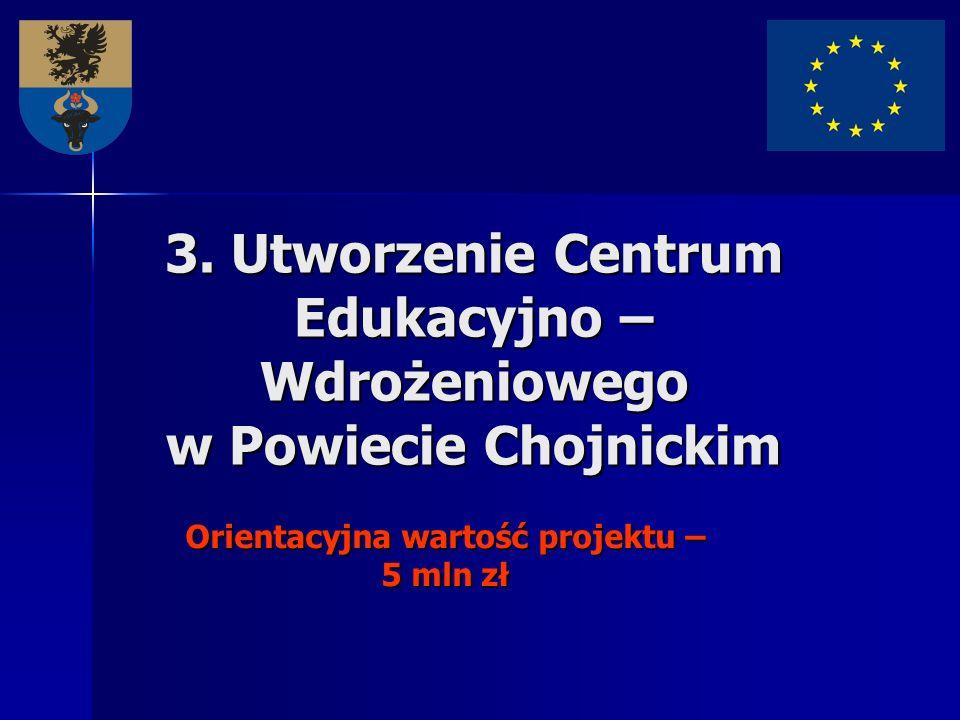 3. Utworzenie Centrum Edukacyjno – Wdrożeniowego w Powiecie Chojnickim Orientacyjna wartość projektu – 5 mln zł