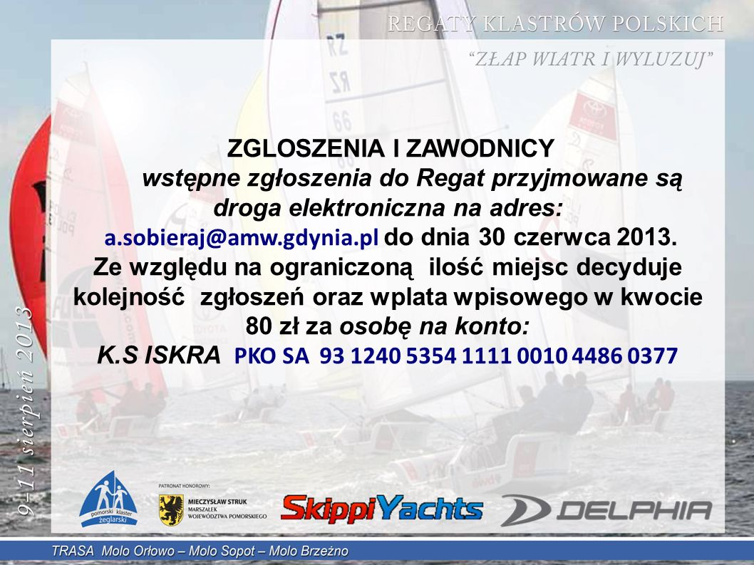 ZGLOSZENIA I ZAWODNICY wstępne zgłoszenia do Regat przyjmowane są droga elektroniczna na adres: a.sobieraj@amw.gdynia.pl do dnia 30 czerwca 2013.