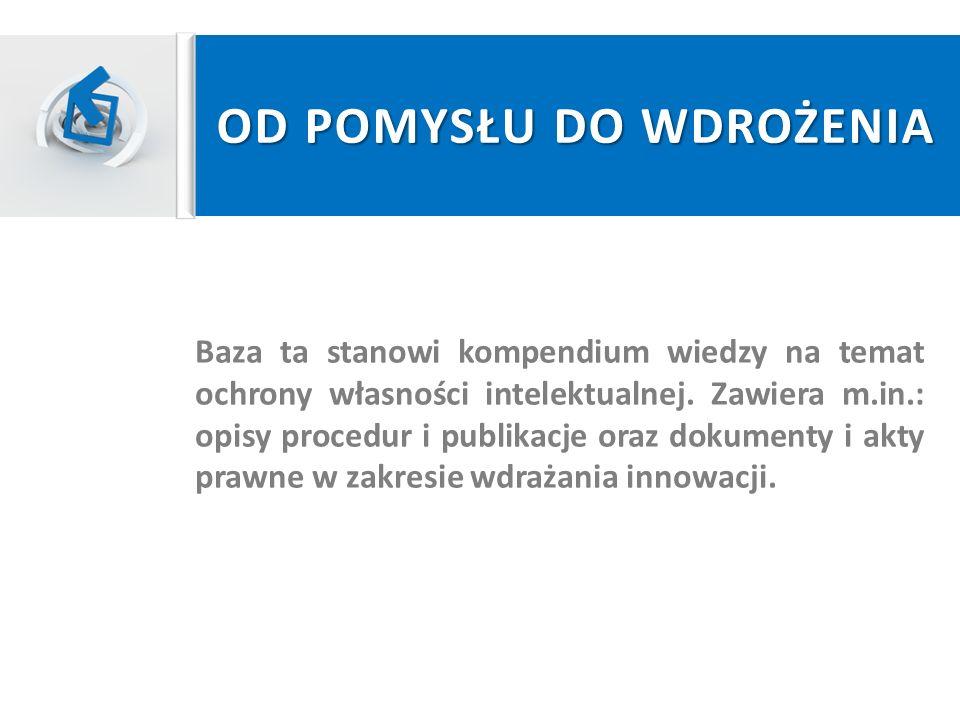 OD POMYSŁU DO WDROŻENIA Baza ta stanowi kompendium wiedzy na temat ochrony własności intelektualnej. Zawiera m.in.: opisy procedur i publikacje oraz d