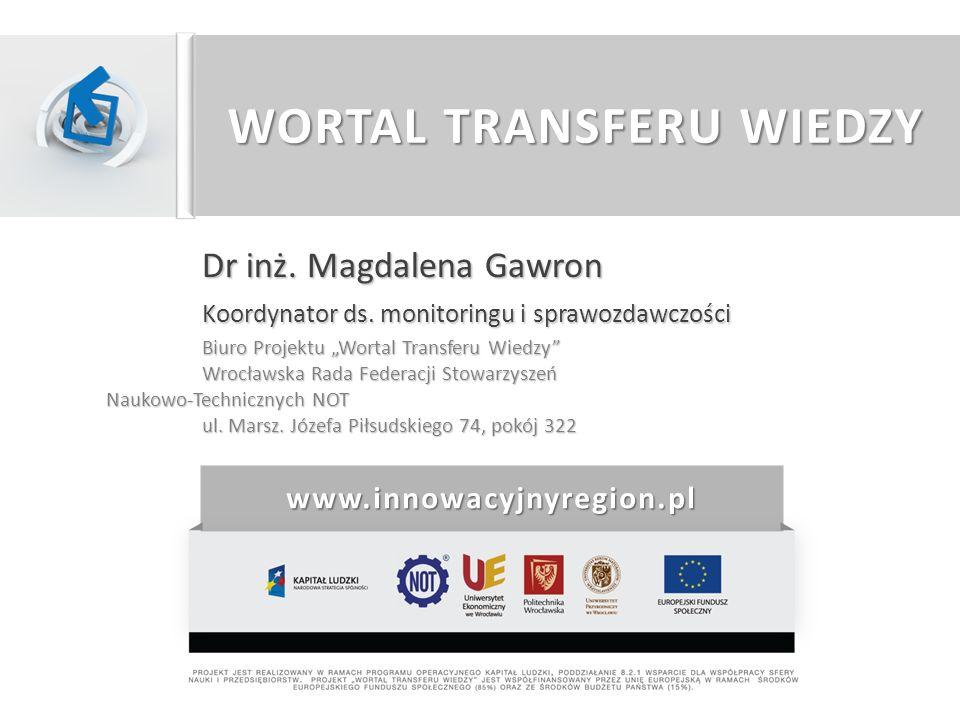 WORTAL TRANSFERU WIEDZY Dr inż. Magdalena Gawron Koordynator ds. monitoringu i sprawozdawczości Biuro Projektu Wortal Transferu Wiedzy Wrocławska Rada