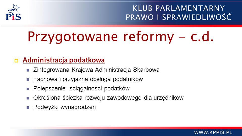 Przygotowane reformy - c.d. Administracja podatkowa Zintegrowana Krajowa Administracja Skarbowa Fachowa i przyjazna obsługa podatników Polepszenie ści