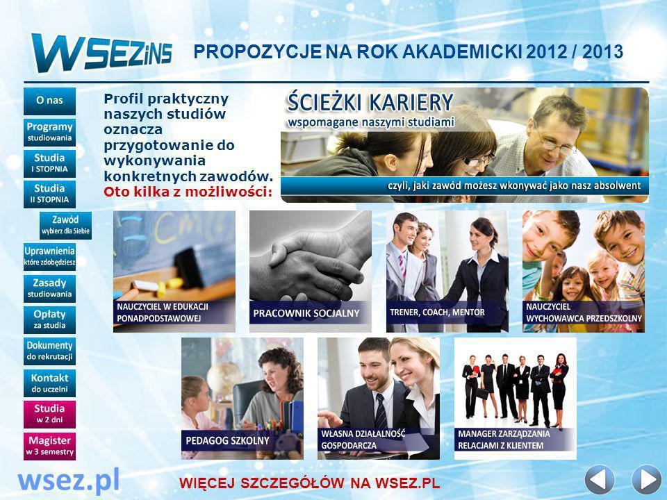 PROPOZYCJE NA ROK AKADEMICKI 2012 / 2013 wsez.pl Profil praktyczny naszych studiów oznacza przygotowanie do wykonywania konkretnych zawodów.
