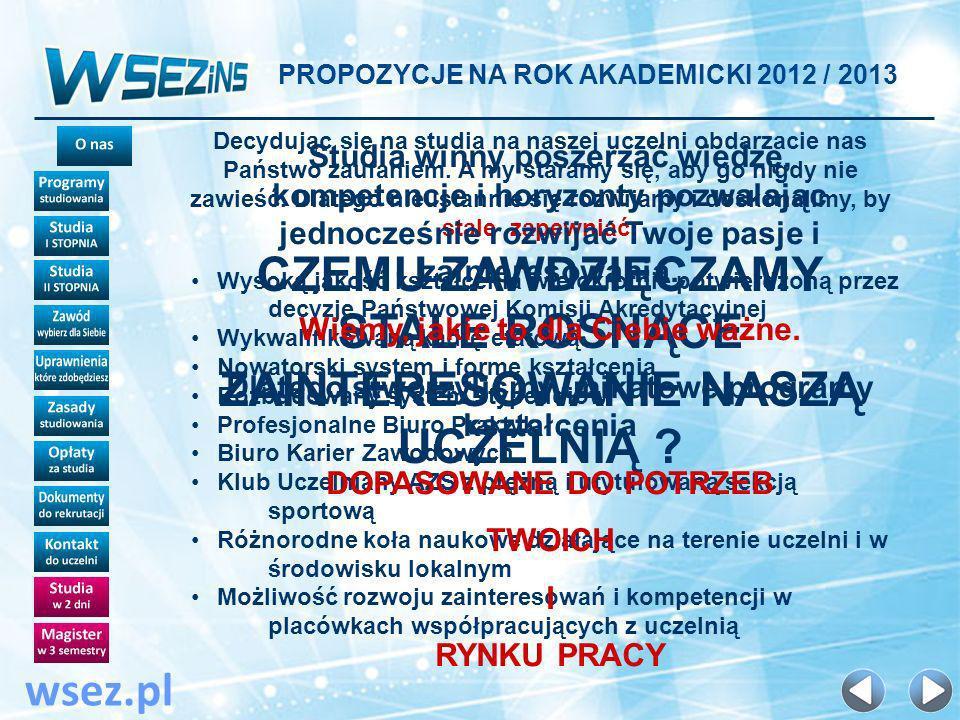 PROPOZYCJE NA ROK AKADEMICKI 2012 / 2013 wsez.pl OPŁATY ZA ROK AKADEMICKI 2012 / 2013 Korzystając z okazji uprościliśmy system opłat za studia tak dalece, jak to tylko możliwe :-) Kandydatów na studia we WSEZiNS obowiązują tylko następujące kwoty: 250 zł - wpisowe Płatne na etapie rekrutacji na studia - w kasie Uczelni lub na konto bankowe szkoły 350 zł *- czesne miesięczne Płatne przez 12 miesięcy w roku akademickim (od października do września roku następnego) WAŻNA INFORMACJA W powyższym czesnym ujęte są już wszystkie opłaty jakie ponosi student w trakcie studiów - nie ma więcej osobnych opłat za egzaminy poprawkowe, komisyjne, warunkową kontynuację studiów, egzamin dyplomowy i wydanie dyplomu.