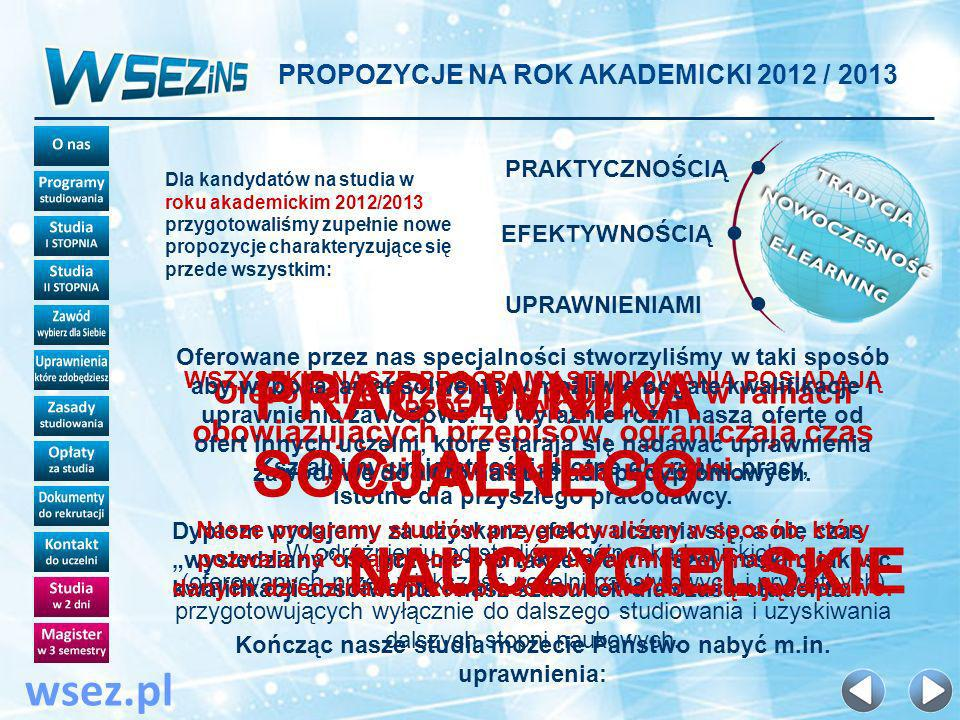 PROPOZYCJE NA ROK AKADEMICKI 2012 / 2013 wsez.pl Dla kandydatów na studia w roku akademickim 2012/2013 przygotowaliśmy zupełnie nowe propozycje charakteryzujące się przede wszystkim: PRAKTYCZNOŚCIĄ EFEKTYWNOŚCIĄ UPRAWNIENIAMI WSZYSTKIE NASZE PROGRAMY STUDIOWANIA POSIADAJĄ PROFIL PRAKTYCZNY Kształcimy umiejętności istotne dla rynku pracy, istotne dla przyszłego pracodawcy.