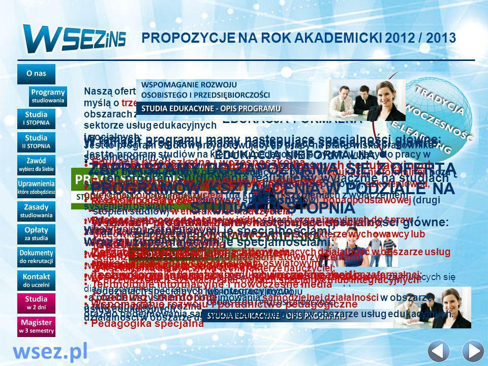 PROPOZYCJE NA ROK AKADEMICKI 2012 / 2013 wsez.pl KONTAKT Z UCZELNIĄ CENTRALA: (42) 678-78-25 MAIL DO UCZELNI: info@wsez.pl MAIL DO BIURA REKRUTACJI: rekrutacja@wsez.pl NASTĘPNY SLAJD: WYKAZ LOKALNYCH PARTNERÓW WSEZINS LEGNICA Dolnośląskie Centrum Kształcenia Dorosłych ul.