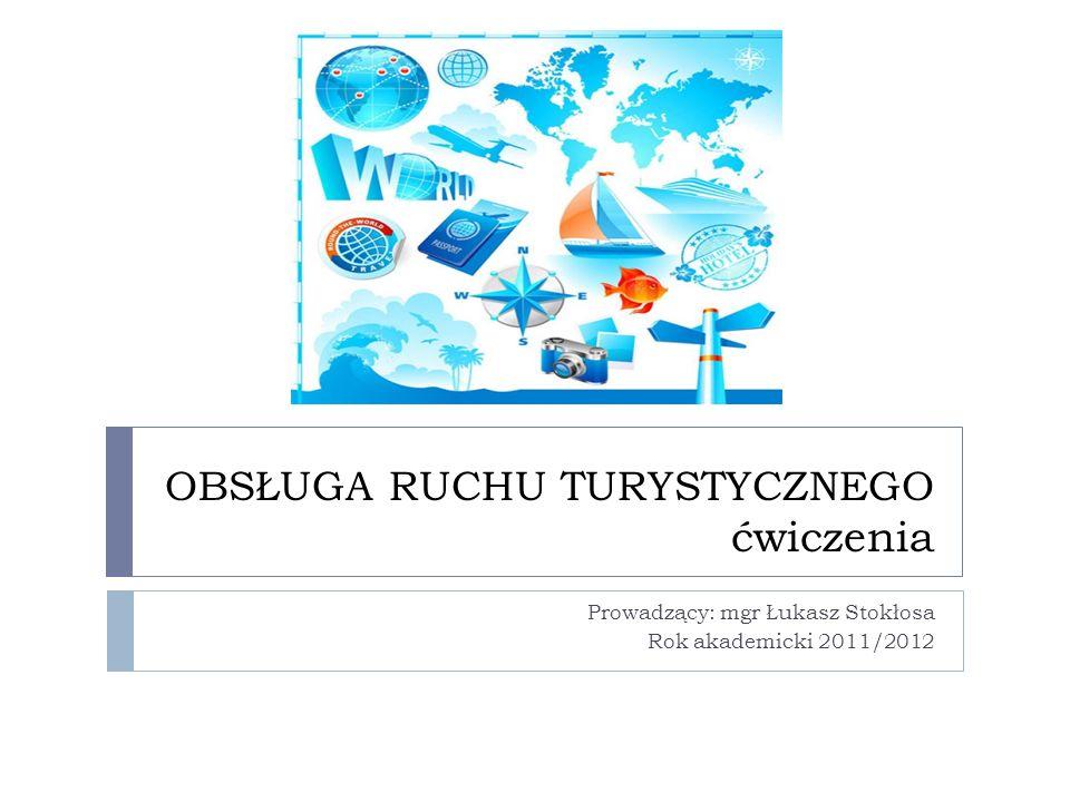 OBSŁUGA RUCHU TURYSTYCZNEGO ćwiczenia Prowadzący: mgr Łukasz Stokłosa Rok akademicki 2011/2012